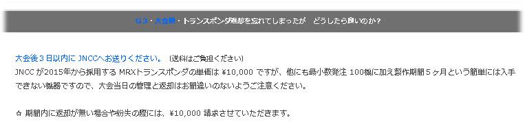 大会後3日以内に JNCCへお送りください。(送料はご負担ください) JNCC が2015年から採用する MRXトランスポンダの単価は ¥10,000 ですが、他にも最小数発注 100機に加え製作期間5ヶ月という簡単には入手できない機器ですので、大会当日の管理と返却はお間違いのないようご注意ください。 ☆ 期間内に返却が無い場合や紛失の際には、¥10,000 請求させていただきます。